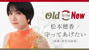 Old To The New 第1弾は松本穂香が歌う「守ってあげたい(松任谷由実)」!歌唱動画公開