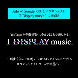 "Google""I Display music.""にてAdo新曲「夜のピエロ」360°MVをAdoartで作るSPキャンペーン実施決定!"
